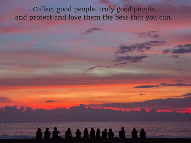 Collect good people. Truly good people. Protect and love them the best that you can.