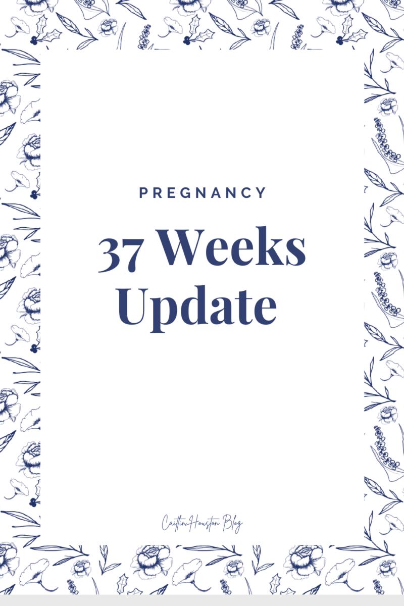 Pregnancy: 37 Weeks Update